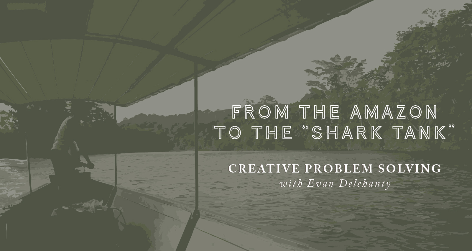 "From the Amazon to the ""Shark Tank"": Creative Problem Solving with Evan Delehanty of Social Enterprise Peaceful Fruits 