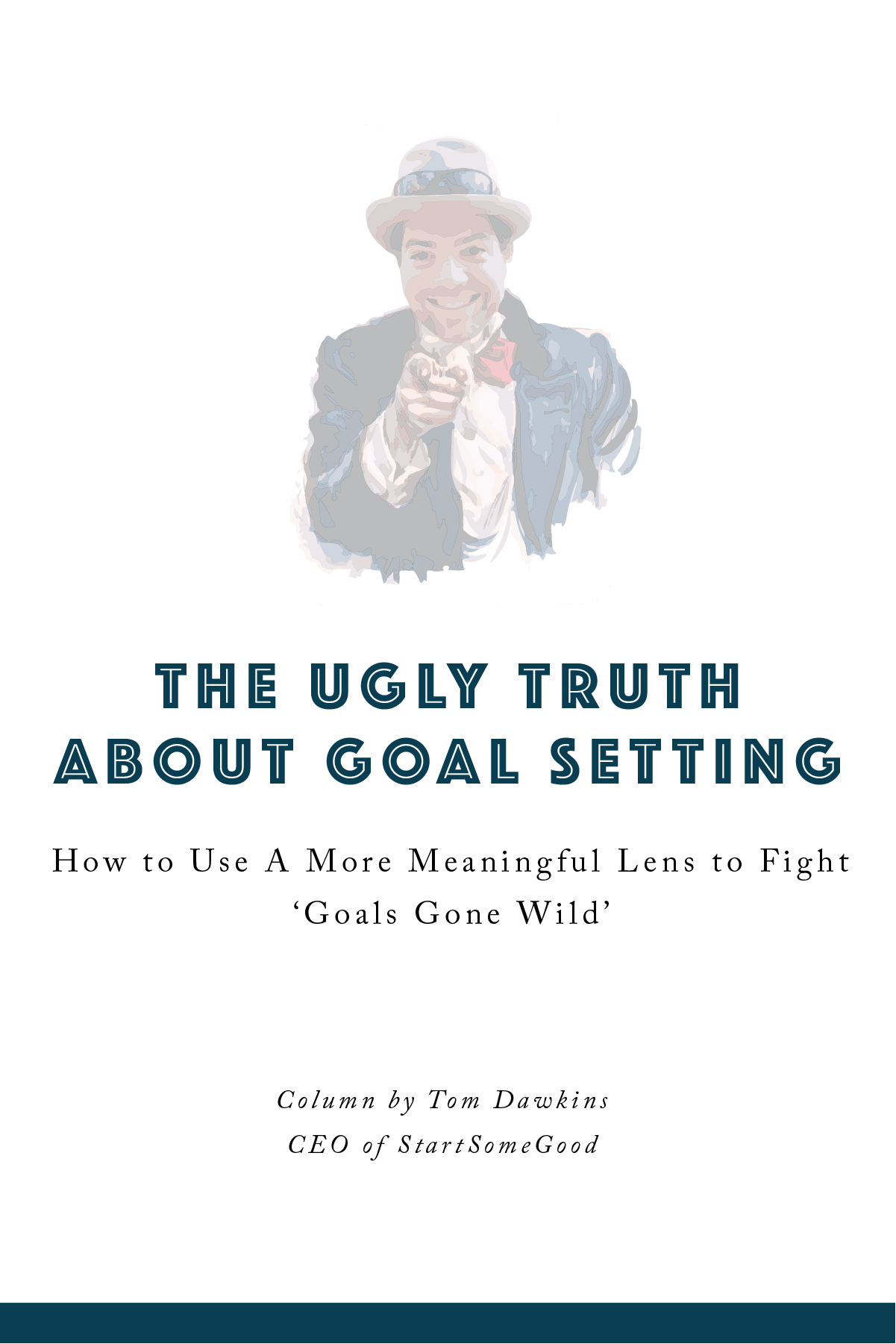 The Ugly Truth About Goal Setting How to Use a More Meaningful Lens to Fight 'Goals Gone Wild' Column by Tom Dawkins, CEO of StartSomeGood