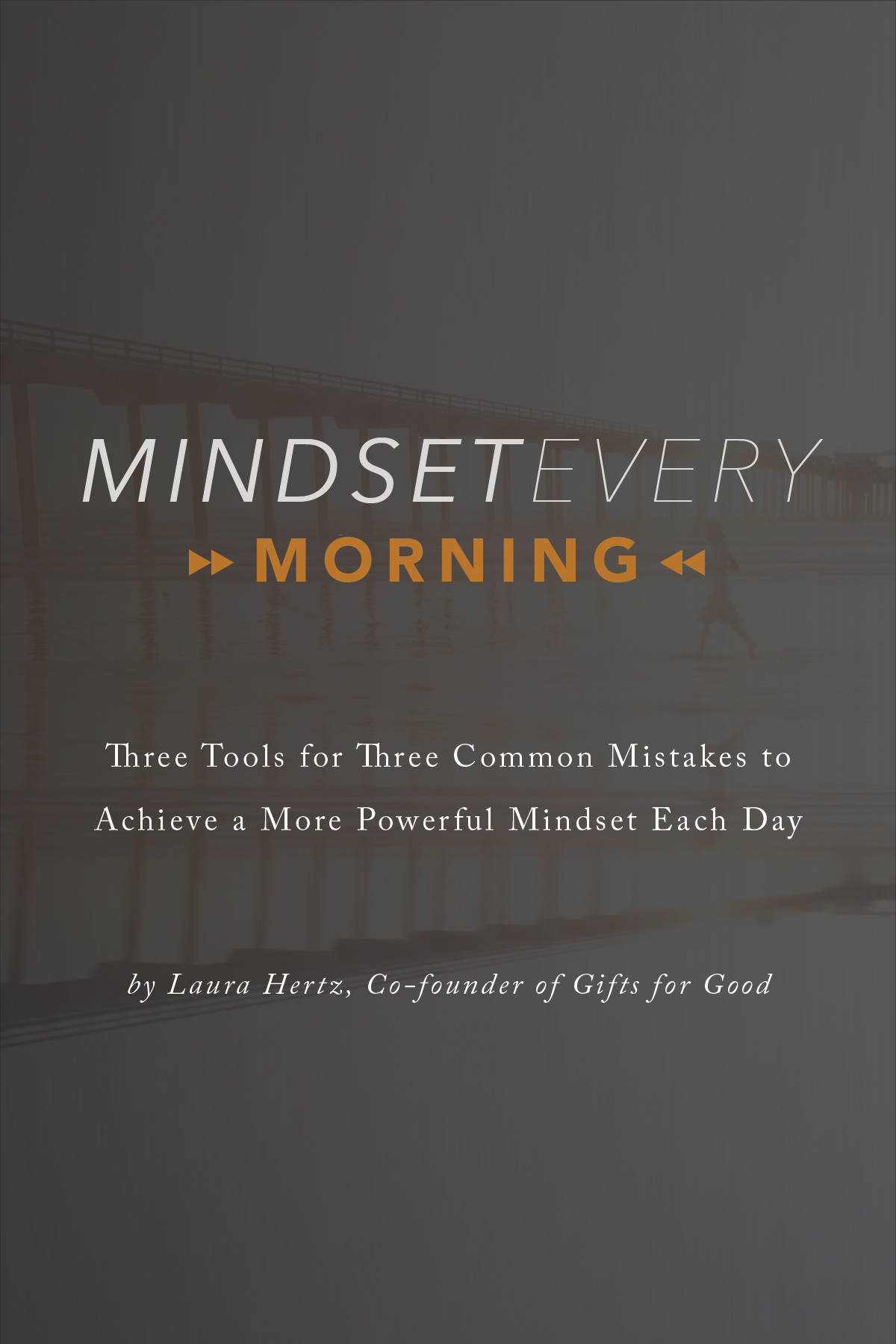 Mindset Every Morning Three Tools for Three Common Mistakes to Achieve a More Powerful Mindset Each Day by Laura Hertz of Gifts for Good